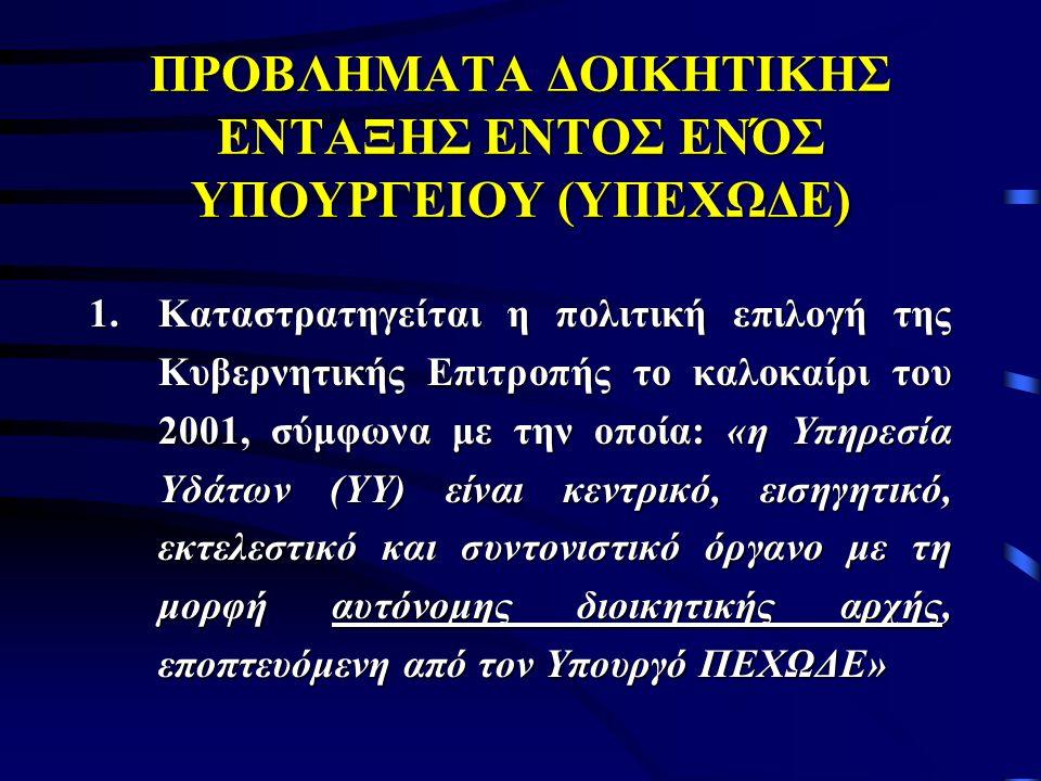 ΠΡΟΒΛΗΜΑΤΑ ΔΟΙΚΗΤΙΚΗΣ ΕΝΤΑΞΗΣ ΕΝΤΟΣ ΕΝΌΣ ΥΠΟΥΡΓΕΙΟΥ (ΥΠΕΧΩΔΕ) 1.Καταστρατηγείται η πολιτική επιλογή της Κυβερνητικής Επιτροπής το καλοκαίρι του 2001, σύμφωνα με την οποία: «η Υπηρεσία Υδάτων (ΥΥ) είναι κεντρικό, εισηγητικό, εκτελεστικό και συντονιστικό όργανο με τη μορφή αυτόνομης διοικητικής αρχής, εποπτευόμενη από τον Υπουργό ΠΕΧΩΔΕ»