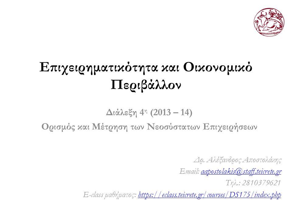 Επιχειρηματικότητα και Οικονομικό Περιβάλλον Διάλεξη 4 η (2013 – 14) Ορισμός και Μέτρηση των Νεοσύστατων Επιχειρήσεων Δρ. Αλέξανδρος Αποστολάκης Email