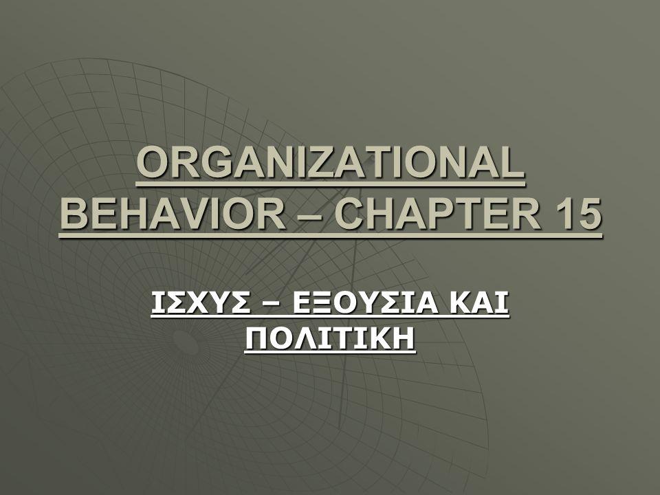 ORGANIZATIONAL BEHAVIOR – CHAPTER 15 ΙΣΧΥΣ – ΕΞΟΥΣΙΑ ΚΑΙ ΠΟΛΙΤΙΚΗ
