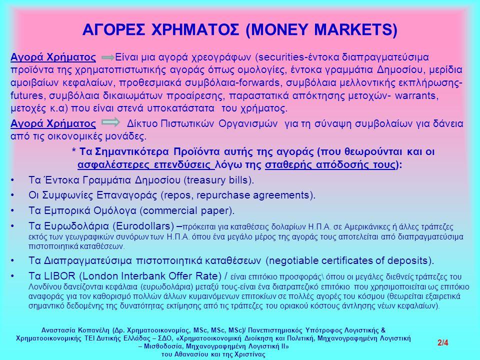 ΑΓΟΡΕΣ ΧΡΗΜΑΤΟΣ (MONEY MARKETS) Αγορά Χρήματος Είναι μια αγορά χρεογράφων (securities-έντοκα διαπραγματεύσιμα προϊόντα της χρηματοπιστωτικής αγοράς όπως ομολογίες, έντοκα γραμμάτια Δημοσίου, μερίδια αμοιβαίων κεφαλαίων, προθεσμιακά συμβόλαια-forwards, συμβόλαια μελλοντικής εκπλήρωσης- futures, συμβόλαια δικαιωμάτων προαίρεσης, παραστατικά απόκτησης μετοχών- warrants, μετοχές κ.α) που είναι στενά υποκατάστατα του χρήματος.