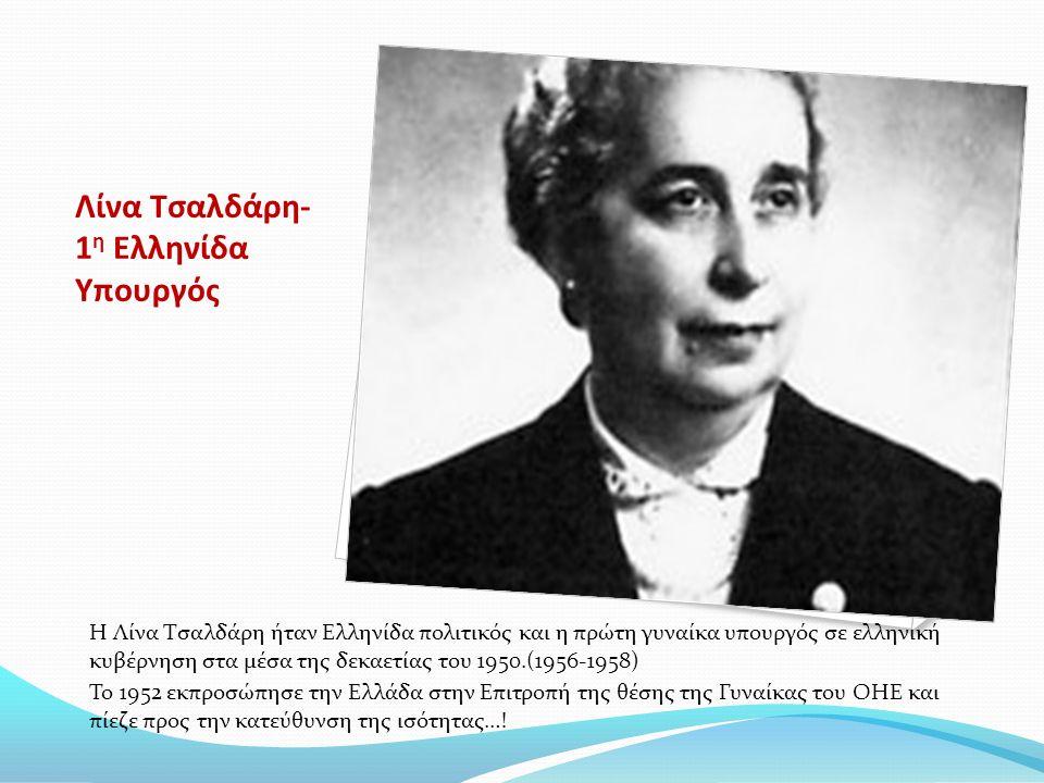 Λίνα Τσαλδάρη- 1 η Ελληνίδα Υπουργός Η Λίνα Τσαλδάρη ήταν Ελληνίδα πολιτικός και η πρώτη γυναίκα υπουργός σε ελληνική κυβέρνηση στα μέσα της δεκαετίας του 1950.(1956-1958) Το 1952 εκπροσώπησε την Ελλάδα στην Επιτροπή της θέσης της Γυναίκας του ΟΗΕ και πίεζε προς την κατεύθυνση της ισότητας…!
