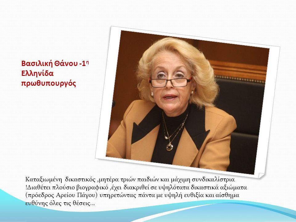 Βασιλική Θάνου -1 η Ελληνίδα πρωθυπουργός Καταξιωμένη δικαστικός,μητέρα τριών παιδιών και μάχιμη συνδικαλίστρια !Διαθέτει πλούσιο βιογραφικό,έχει διακριθεί σε υψηλότατα δικαστικά αξιώματα (πρόεδρος Αρείου Πάγου) υπηρετώντας πάντα με υψηλή ευθιξία και αίσθημα ευθύνης όλες τις θέσεις…
