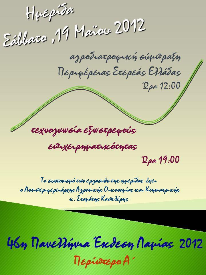 τεχνογνωσία εξωστρεφούς επιχειρηματικότητας Ώρα 19:00 46η Πανελλήνια Έκθεση Λαμίας 2012 Περίπτερο Α΄ Ημερίδα Σάββατο,19 Μαϊου 2012 Ημερίδα Σάββατο,19 Μαϊου 2012 Το συντονισμό των εργασιών της ημερίδας έχει ο Αντιπεριφερειάρχης Αγροτικής Οικονομίας και Κτηνιατρικής κ.