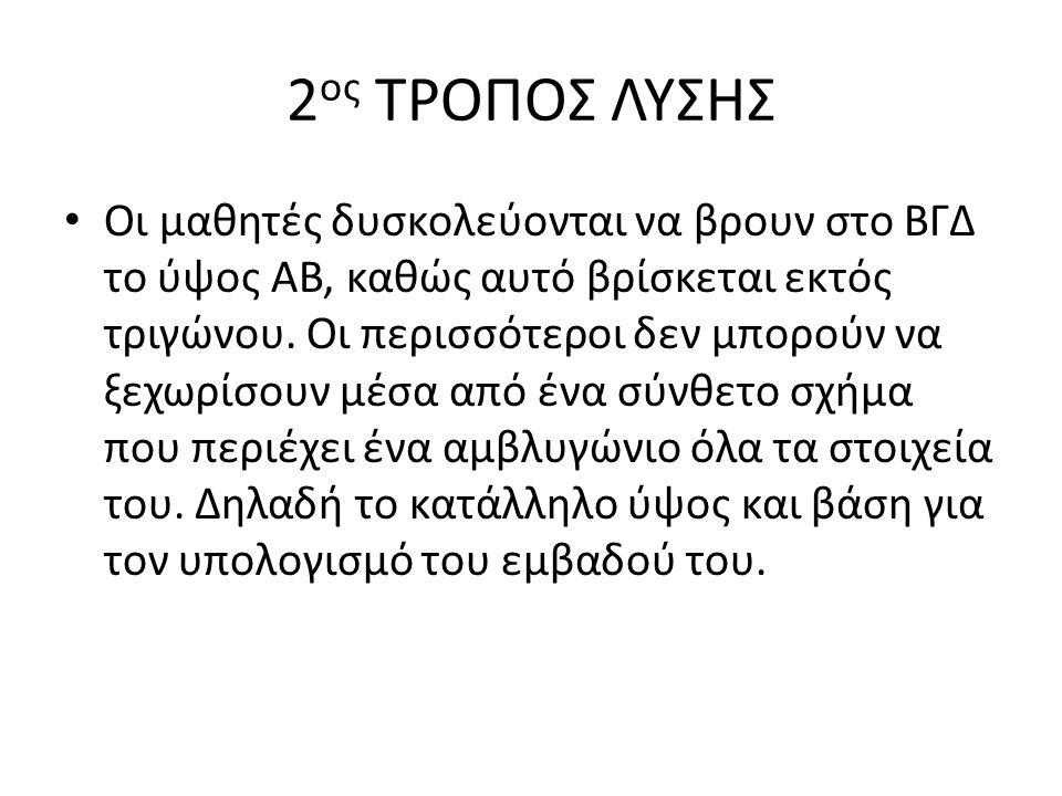 2 ος ΤΡΟΠΟΣ ΛΥΣΗΣ Οι μαθητές δυσκολεύονται να βρουν στο ΒΓΔ το ύψος ΑΒ, καθώς αυτό βρίσκεται εκτός τριγώνου. Οι περισσότεροι δεν μπορούν να ξεχωρίσουν