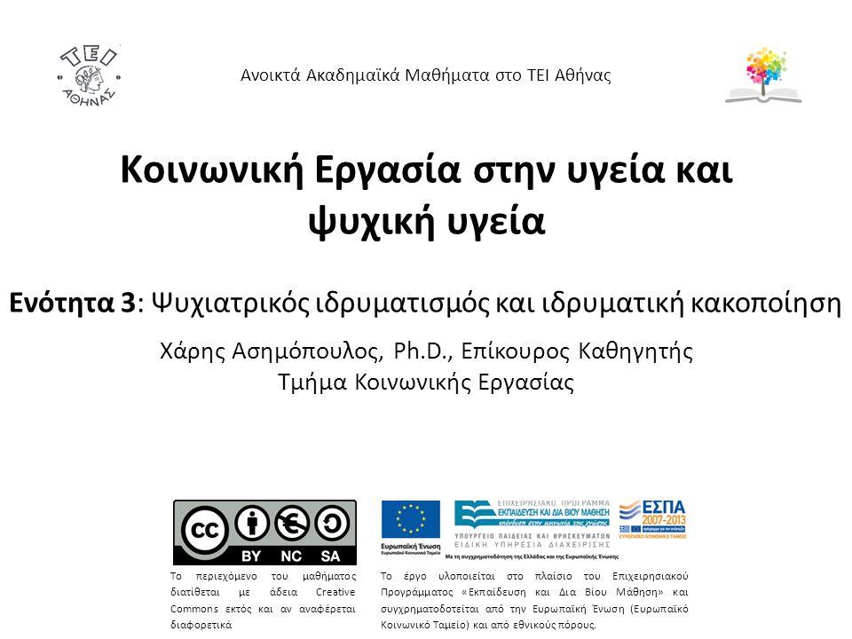 Κοινωνική Εργασία στην υγεία και ψυχική υγεία Ενότητα 3: Ψυχιατρικός ιδρυματισμός και ιδρυματική κακοποίηση Χάρης Ασημόπουλος, Ph.D., Επίκουρος Καθηγητής Τμήμα Κοινωνικής Εργασίας Ανοικτά Ακαδημαϊκά Μαθήματα στο ΤΕΙ Αθήνας Το περιεχόμενο του μαθήματος διατίθεται με άδεια Creative Commons εκτός και αν αναφέρεται διαφορετικά Το έργο υλοποιείται στο πλαίσιο του Επιχειρησιακού Προγράμματος «Εκπαίδευση και Δια Βίου Μάθηση» και συγχρηματοδοτείται από την Ευρωπαϊκή Ένωση (Ευρωπαϊκό Κοινωνικό Ταμείο) και από εθνικούς πόρους.