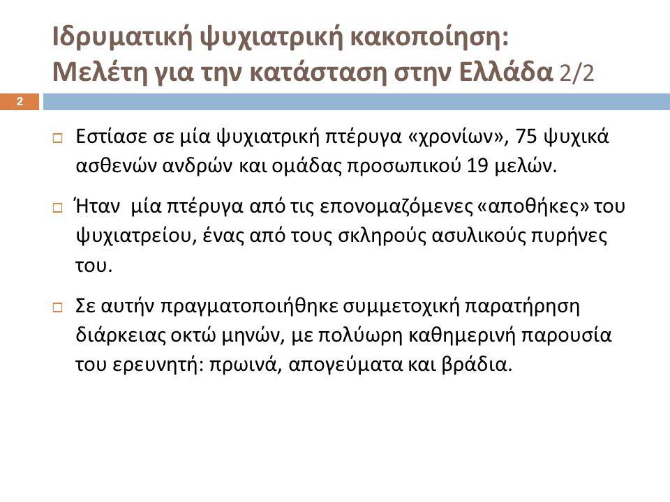 Ιδρυματική ψυχιατρική κακοποίηση : Μελέτη για την κατάσταση στην Ελλάδα 2/2  Εστίασε σε μία ψυχιατρική πτέρυγα « χρονίων », 75 ψυχικά ασθενών ανδρών και ομάδας προσωπικού 19 μελών.