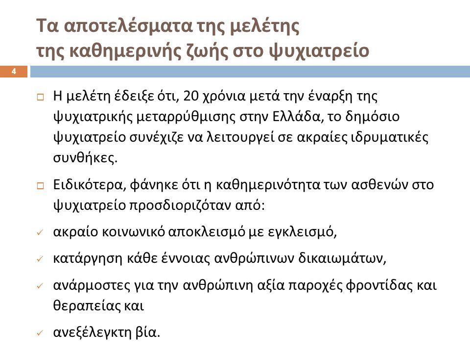  Η μελέτη έδειξε ότι, 20 χρόνια μετά την έναρξη της ψυχιατρικής μεταρρύθμισης στην Ελλάδα, το δημόσιο ψυχιατρείο συνέχιζε να λειτουργεί σε ακραίες ιδρυματικές συνθήκες.