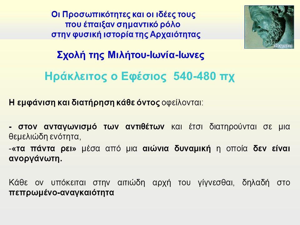 Ηράκλειτος ο Εφέσιος 540-480 πχ Η εμφάνιση και διατήρηση κάθε όντος οφείλονται: - στον ανταγωνισμό των αντιθέτων και έτσι διατηρούνται σε μια θεμελιώδη ενότητα, -«τα πάντα ρει» μέσα από μια αιώνια δυναμική η οποία δεν είναι ανοργάνωτη.