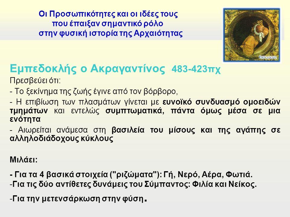 Εμπεδοκλής ο Ακραγαντίνος 483-423πχ Πρεσβεύει ότι: - Το ξεκίνημα της ζωής έγινε από τον βόρβορο, - Η επιβίωση των πλασμάτων γίνεται με ευνοϊκό συνδυασμό ομοειδών τμημάτων και εντελώς συμπτωματικά, πάντα όμως μέσα σε μια ενότητα - Αιωρείται ανάμεσα στη βασιλεία του μίσους και της αγάπης σε αλληλοδιάδοχους κύκλους Μιλάει: - Για τα 4 βασικά στοιχεία ( ριζώματα ): Γή, Νερό, Αέρα, Φωτιά.