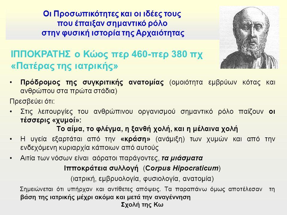 Οι Προσωπικότητες και οι ιδέες τους που έπαιξαν σημαντικό ρόλο στην φυσική ιστορία της Αρχαιότητας ΙΠΠΟΚΡΑΤΗΣ ο Κώος περ 460-περ 380 πχ «Πατέρας της ιατρικής» Πρόδρομος της συγκριτικής ανατομίας (ομοιότητα εμβρύων κότας και ανθρώπου στα πρώτα στάδια) Πρεσβεύει ότι: Στις λειτουργίες του ανθρώπινου οργανισμού σημαντικό ρόλο παίζουν οι τέσσερις «χυμοί»: Το αίμα, το φλέγμα, η ξανθή χολή, και η μέλαινα χολή Η υγεία εξαρτάται από την «κράση» (ανάμιξη) των χυμών και από την ενδεχόμενη κυριαρχία κάποιων από αυτούς Αιτία των νόσων είναι αόρατοι παράγοντες, τα μιάσματα Ιπποκράτεια συλλογή (Corpus Hipocraticum) (ιατρική, εμβρυολογία, φυσιολογία, ανατομία) Σημειώνεται ότι υπήρχαν και αντίθετες απόψεις.
