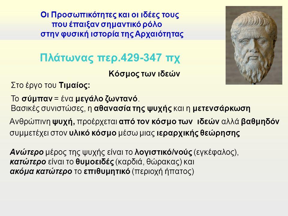 Κόσμος των ιδεών Στο έργο του Τιμαίος: Οι Προσωπικότητες και οι ιδέες τους που έπαιξαν σημαντικό ρόλο στην φυσική ιστορία της Αρχαιότητας Πλάτωνας περ.429-347 πχ Το σύμπαν = ένα μεγάλο ζωντανό.