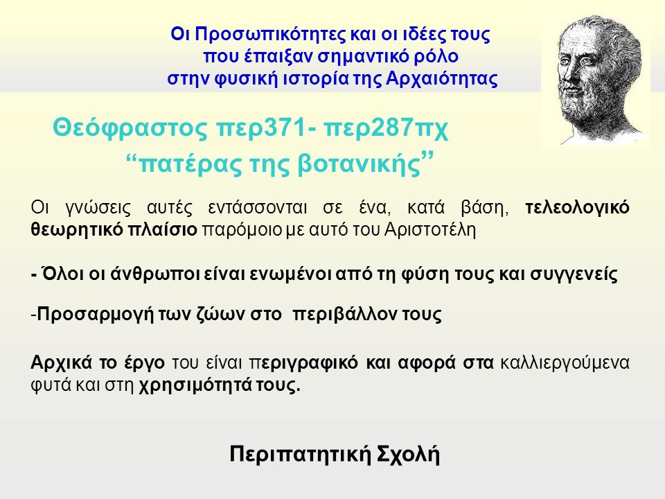 Οι Προσωπικότητες και οι ιδέες τους που έπαιξαν σημαντικό ρόλο στην φυσική ιστορία της Αρχαιότητας Θεόφραστος περ371- περ287πχ πατέρας της βοτανικής Οι γνώσεις αυτές εντάσσονται σε ένα, κατά βάση, τελεολογικό θεωρητικό πλαίσιο παρόμοιο με αυτό του Αριστοτέλη - Όλοι οι άνθρωποι είναι ενωμένοι από τη φύση τους και συγγενείς -Προσαρμογή των ζώων στο περιβάλλον τους Αρχικά το έργο του είναι περιγραφικό και αφορά στα καλλιεργούμενα φυτά και στη χρησιμότητά τους.