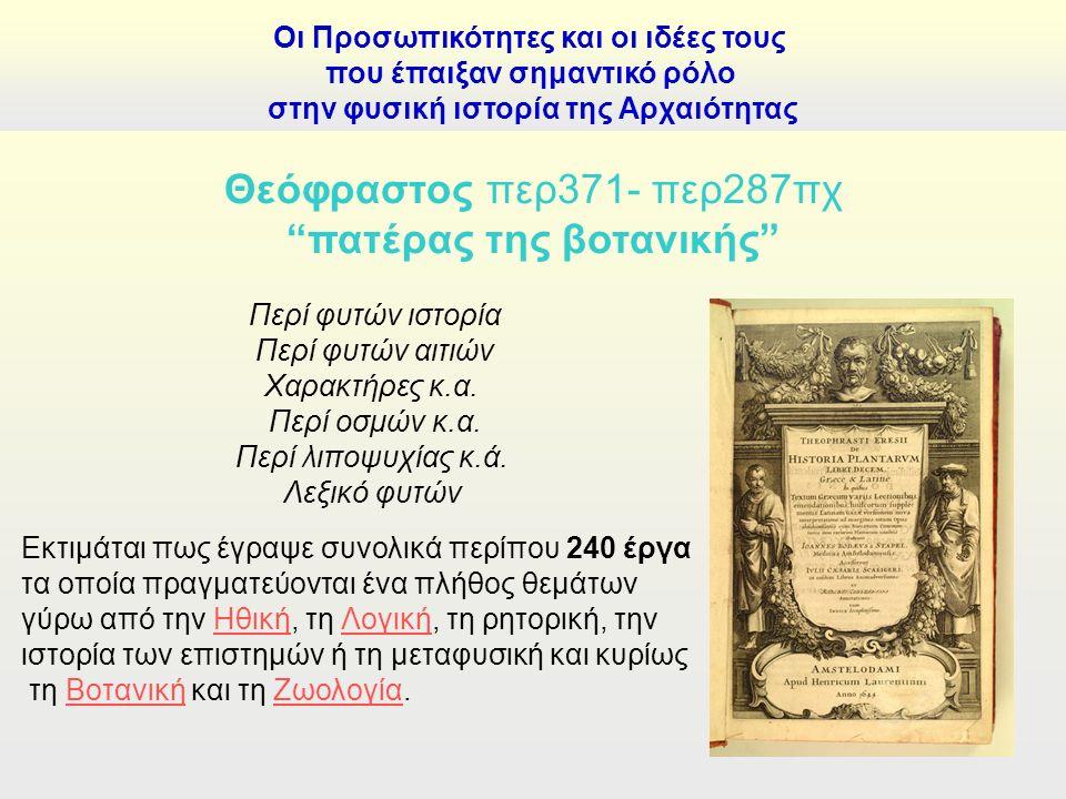 Οι Προσωπικότητες και οι ιδέες τους που έπαιξαν σημαντικό ρόλο στην φυσική ιστορία της Αρχαιότητας Θεόφραστος περ371- περ287πχ πατέρας της βοτανικής Περί φυτών ιστορία Περί φυτών αιτιών Χαρακτήρες κ.α.