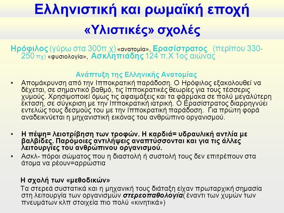 «Υλιστικές» σχολές Ηρόφιλος (γύρω στα 300π.χ) «ανατομία», Ερασίστρατος (περίπου 330- 250 πχ) «φυσιολογία», Ασκληπιάδης 124 π.Χ 1ος αιώνας Ανάπτυξη της Ελληνικής Ανατομίας Απομάκρυνση από την Ιπποκρατική παράδοση.
