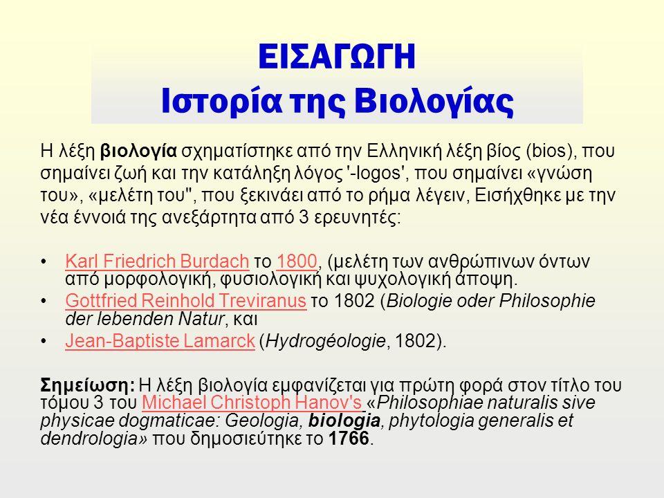 ΕΙΣΑΓΩΓΗ Ιστορία της Βιολογίας Η λέξη βιολογία σχηματίστηκε από την Ελληνική λέξη βίος (bios), που σημαίνει ζωή και την κατάληξη λόγος -logοs , που σημαίνει «γνώση του», «μελέτη του , που ξεκινάει από το ρήμα λέγειν, Εισήχθηκε με την νέα έννοιά της ανεξάρτητα από 3 ερευνητές: Karl Friedrich Burdach το 1800, (μελέτη των ανθρώπινων όντων από μορφολογική, φυσιολογική και ψυχολογική άποψη.Karl Friedrich Burdach1800 Gottfried Reinhold Treviranus το 1802 (Biologie oder Philosophie der lebenden Natur, καιGottfried Reinhold Treviranus Jean-Baptiste Lamarck (Hydrogéologie, 1802).Jean-Baptiste Lamarck Σημείωση: Η λέξη βιολογία εμφανίζεται για πρώτη φορά στον τίτλο του τόμου 3 του Michael Christoph Hanov s «Philosophiae naturalis sive physicae dogmaticae: Geologia, biologia, phytologia generalis et dendrologia» που δημοσιεύτηκε το 1766.Michael Christoph Hanov