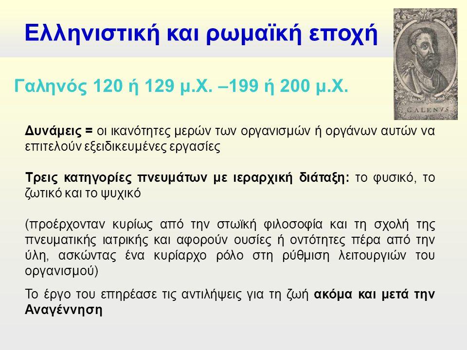 Ελληνιστική και ρωμαϊκή εποχή Δυνάμεις = οι ικανότητες μερών των οργανισμών ή οργάνων αυτών να επιτελούν εξειδικευμένες εργασίες Τρεις κατηγορίες πνευμάτων με ιεραρχική διάταξη: το φυσικό, το ζωτικό και το ψυχικό (προέρχονταν κυρίως από την στωϊκή φιλοσοφία και τη σχολή της πνευματικής ιατρικής και αφορούν ουσίες ή οντότητες πέρα από την ύλη, ασκώντας ένα κυρίαρχο ρόλο στη ρύθμιση λειτουργιών του οργανισμού) Το έργο του επηρέασε τις αντιλήψεις για τη ζωή ακόμα και μετά την Αναγέννηση Γαληνός 120 ή 129 μ.Χ.