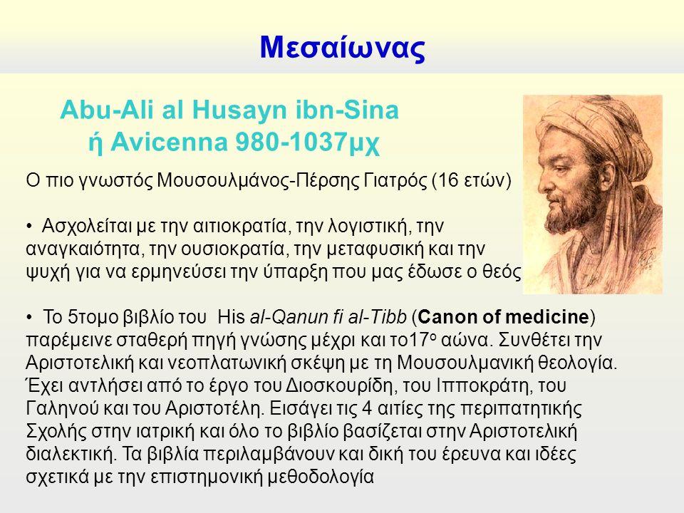 Μεσαίωνας Abu-Ali al Husayn ibn-Sina ή Avicenna 980-1037μχ Ο πιο γνωστός Μουσουλμάνος-Πέρσης Γιατρός (16 ετών) Ασχολείται με την αιτιοκρατία, την λογιστική, την αναγκαιότητα, την ουσιοκρατία, την μεταφυσική και την ψυχή για να ερμηνεύσει την ύπαρξη που μας έδωσε ο θεός Το 5τομο βιβλίο του His al-Qanun fi al-Tibb (Canon of medicine) παρέμεινε σταθερή πηγή γνώσης μέχρι και το17 ο αώνα.