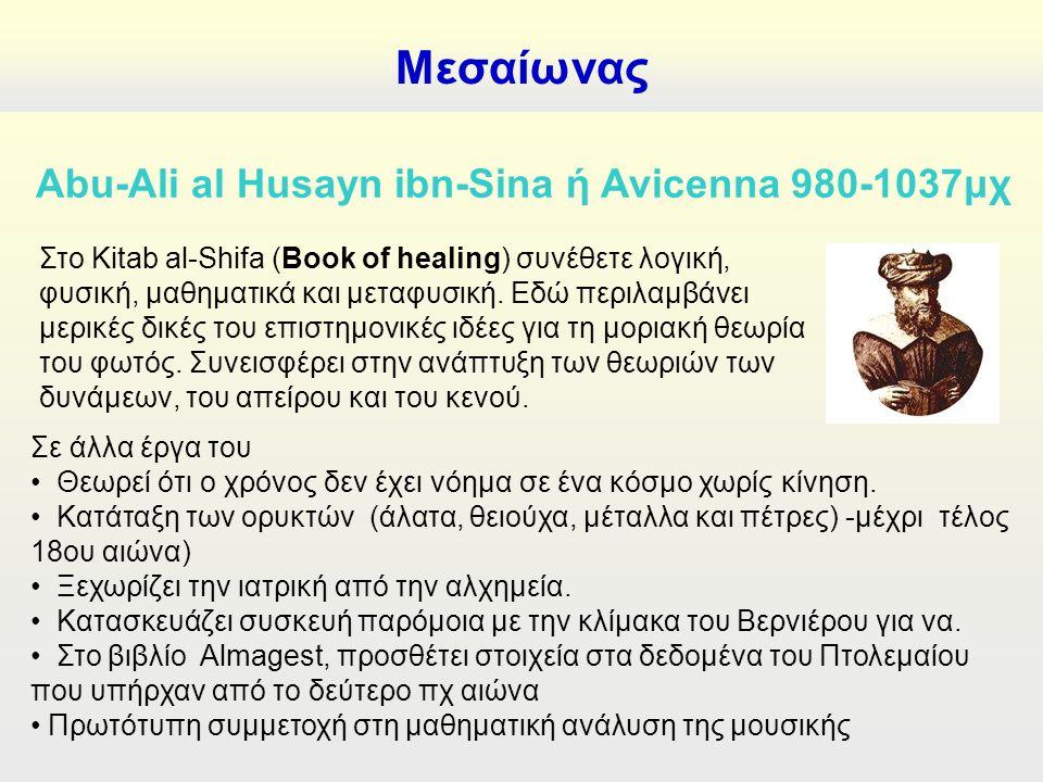 Μεσαίωνας Abu-Ali al Husayn ibn-Sina ή Avicenna 980-1037μχ Στο Kitab al-Shifa (Book of healing) συνέθετε λογική, φυσική, μαθηματικά και μεταφυσική.