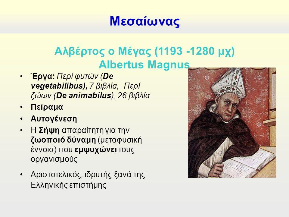 Μεσαίωνας Αλβέρτος ο Μέγας (1193 -1280 μχ) Albertus Magnus Έργα: Περί φυτών (De vegetabilibus), 7 βιβλία, Περί ζώων (De animabilus), 26 βιβλία Πείραμα Αυτογένεση Η Σήψη απαραίτητη για την ζωοποιό δύναμη (μεταφυσική έννοια) που εμψυχώνει τους οργανισμούς Αριστοτελικός, ιδρυτής ξανά της Ελληνικής επιστήμης