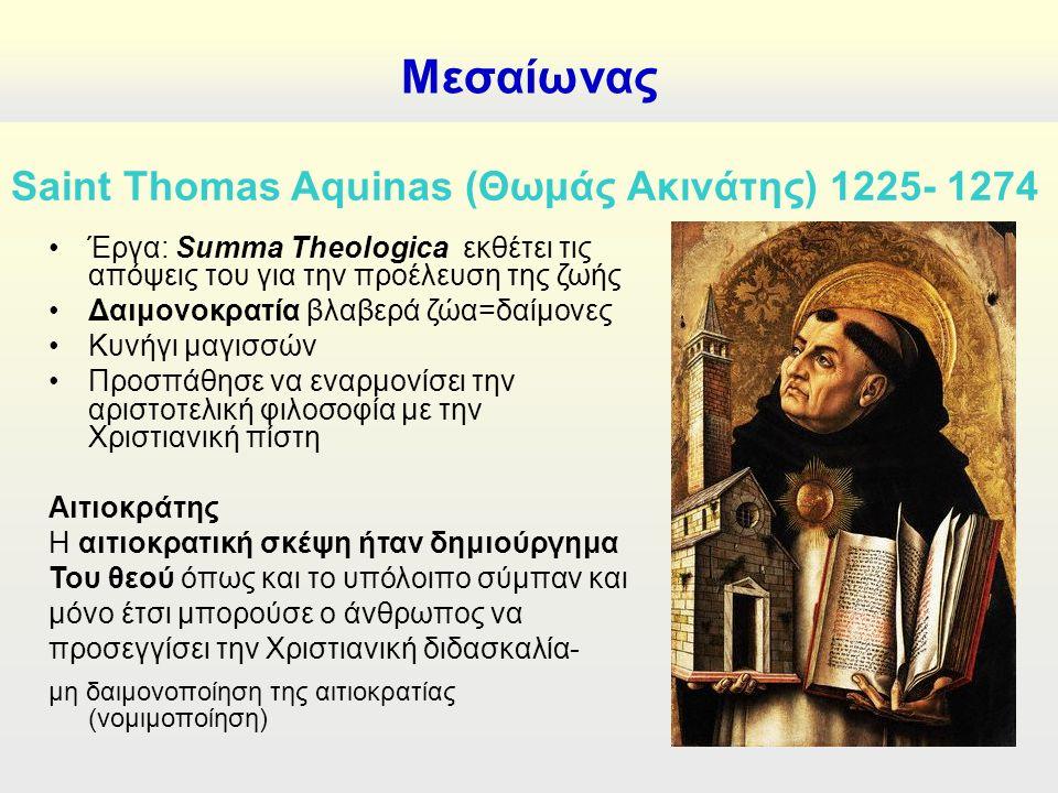 Μεσαίωνας Saint Thomas Aquinas (Θωμάς Ακινάτης) 1225- 1274 Έργα: Summa Theologica εκθέτει τις απόψεις του για την προέλευση της ζωής Δαιμονοκρατία βλαβερά ζώα=δαίμονες Κυνήγι μαγισσών Προσπάθησε να εναρμονίσει την αριστοτελική φιλοσοφία με την Χριστιανική πίστη Αιτιοκράτης Η αιτιοκρατική σκέψη ήταν δημιούργημα Του θεού όπως και το υπόλοιπο σύμπαν και μόνο έτσι μπορούσε ο άνθρωπος να προσεγγίσει την Χριστιανική διδασκαλία- μη δαιμονοποίηση της αιτιοκρατίας (νομιμοποίηση)