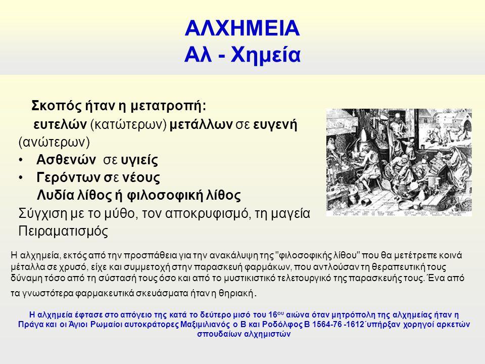 Σκοπός ήταν η μετατροπή: ευτελών (κατώτερων) μετάλλων σε ευγενή (ανώτερων) Ασθενών σε υγιείς Γερόντων σε νέους Λυδία λίθος ή φιλοσοφική λίθος Σύγχιση με το μύθο, τον αποκρυφισμό, τη μαγεία Πειραματισμός ΑΛΧΗΜΕΙΑ Αλ - Χημεία Η αλχημεία, εκτός από την προσπάθεια για την ανακάλυψη της φιλοσοφικής λίθου που θα μετέτρεπε κοινά μέταλλα σε χρυσό, είχε και συμμετοχή στην παρασκευή φαρμάκων, που αντλούσαν τη θεραπευτική τους δύναμη τόσο από τη σύστασή τους όσο και από το μυστικιστικό τελετουργικό της παρασκευής τους.