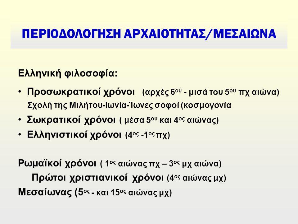 Ελληνική φιλοσοφία: Προσωκρατικοί χρόνοι (αρχές 6 ου - μισά του 5 ου πχ αιώνα) Σχολή της Μιλήτου-Ιωνία-Ίωνες σοφοί (κοσμογονία Σωκρατικοί χρόνοι ( μέσα 5 ου και 4 ος αιώνας) Ελληνιστικοί χρόνοι (4 ος -1 ος πχ) Ρωμαϊκοί χρόνοι ( 1 ος αιώνας πχ – 3 ος μχ αιώνα) Πρώτοι χριστιανικοί χρόνοι (4 ος αιώνας μχ) Μεσαίωνας (5 ος - και 15 ος αιώνας μχ) ΠΕΡΙΟΔΟΛΟΓΗΣΗ ΑΡΧΑΙΟΤΗΤΑΣ/ΜΕΣΑΙΩΝΑ