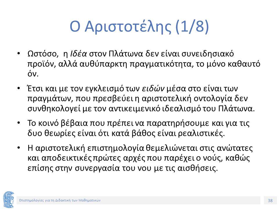 38 Επιστημολογίες για τη Διδακτική των Μαθηματικών Ο Αριστοτέλης (1/8) Ωστόσο, η Ιδέα στον Πλάτωνα δεν είναι συνειδησιακό προϊόν, αλλά αυθύπαρκτη πραγματικότητα, το μόνο καθαυτό όν.