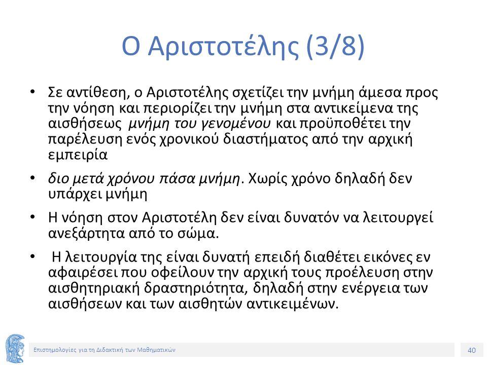 40 Επιστημολογίες για τη Διδακτική των Μαθηματικών Ο Αριστοτέλης (3/8) Σε αντίθεση, ο Αριστοτέλης σχετίζει την μνήμη άμεσα προς την νόηση και περιορίζει την μνήμη στα αντικείμενα της αισθήσεως μνήμη του γενομένου και προϋποθέτει την παρέλευση ενός χρονικού διαστήματος από την αρχική εμπειρία διο μετά χρόνου πάσα μνήμη.