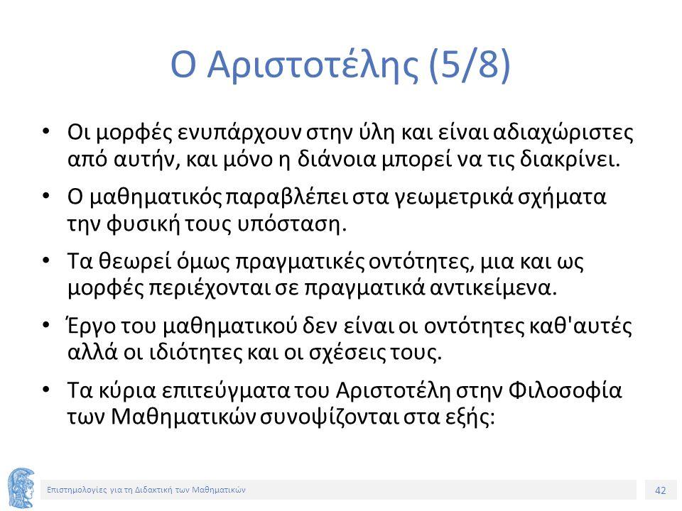 42 Επιστημολογίες για τη Διδακτική των Μαθηματικών Ο Αριστοτέλης (5/8) Οι μορφές ενυπάρχουν στην ύλη και είναι αδιαχώριστες από αυτήν, και μόνο η διάνοια μπορεί να τις διακρίνει.