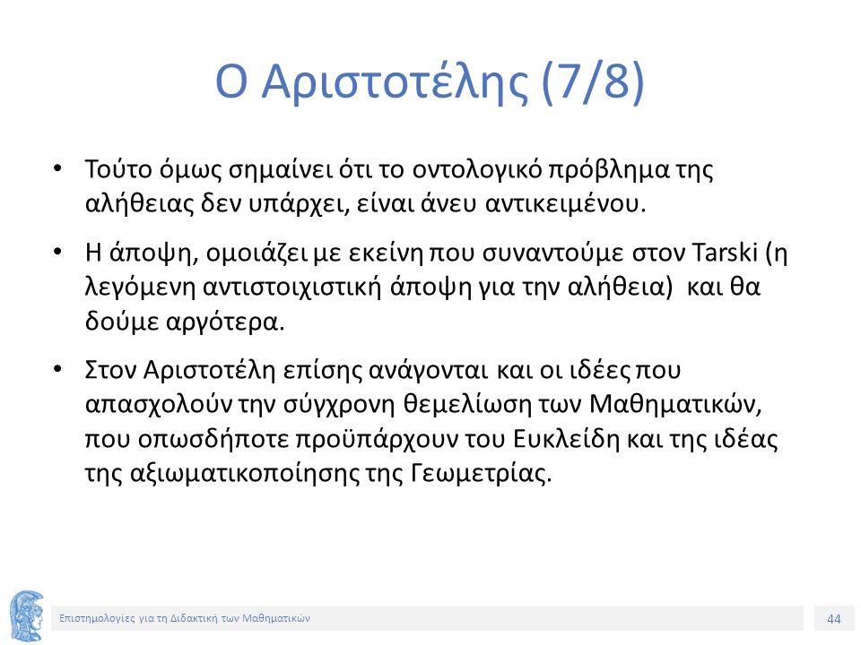 44 Επιστημολογίες για τη Διδακτική των Μαθηματικών Ο Αριστοτέλης (7/8) Τούτο όμως σημαίνει ότι το οντολογικό πρόβλημα της αλήθειας δεν υπάρχει, είναι άνευ αντικειμένου.