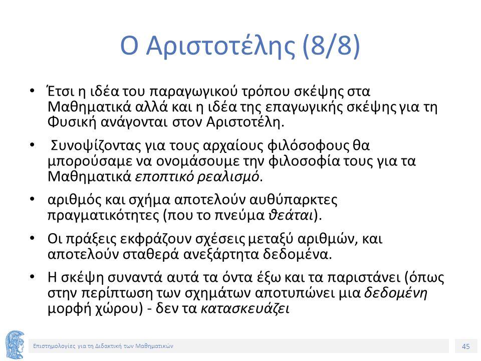 45 Επιστημολογίες για τη Διδακτική των Μαθηματικών Ο Αριστοτέλης (8/8) Έτσι η ιδέα του παραγωγικού τρόπου σκέψης στα Μαθηματικά αλλά και η ιδέα της επαγωγικής σκέψης για τη Φυσική ανάγονται στον Αριστοτέλη.