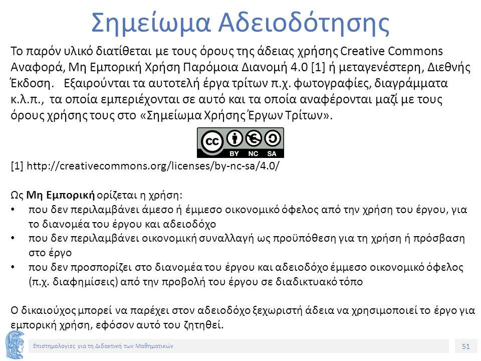 51 Επιστημολογίες για τη Διδακτική των Μαθηματικών Σημείωμα Αδειοδότησης Το παρόν υλικό διατίθεται με τους όρους της άδειας χρήσης Creative Commons Αναφορά, Μη Εμπορική Χρήση Παρόμοια Διανομή 4.0 [1] ή μεταγενέστερη, Διεθνής Έκδοση.