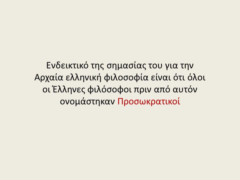 Ενδεικτικό της σημασίας του για την Αρχαία ελληνική φιλοσοφία είναι ότι όλοι οι Έλληνες φιλόσοφοι πριν από αυτόν ονομάστηκαν Προσωκρατικοί