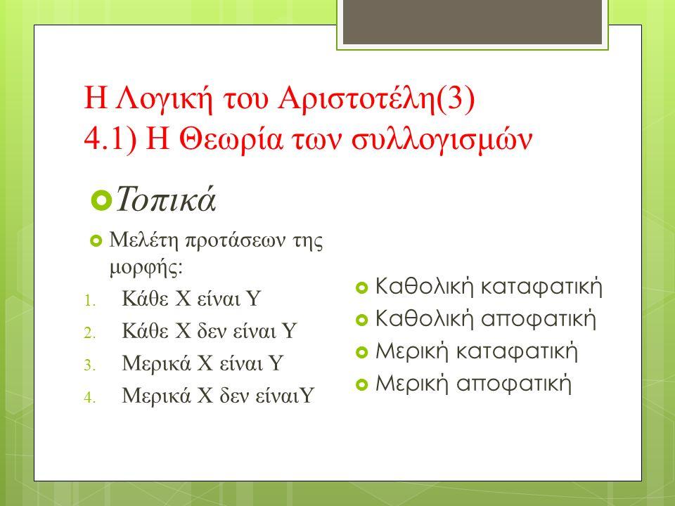Η Λογική του Αριστοτέλη(3) 4.1) Η Θεωρία των συλλογισμών  Τοπικά  Μελέτη προτάσεων της μορφής: 1.
