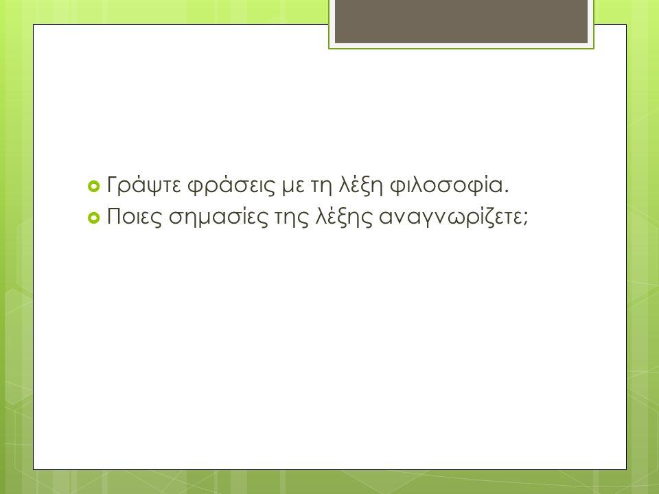  Γράψτε φράσεις με τη λέξη φιλοσοφία.  Ποιες σημασίες της λέξης αναγνωρίζετε;