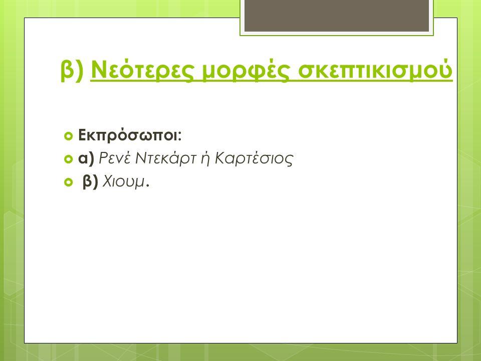 β) Νεότερες μορφές σκεπτικισμού  Εκπρόσωποι:  α) Ρενέ Ντεκάρτ ή Καρτέσιος  β) Χιουμ.