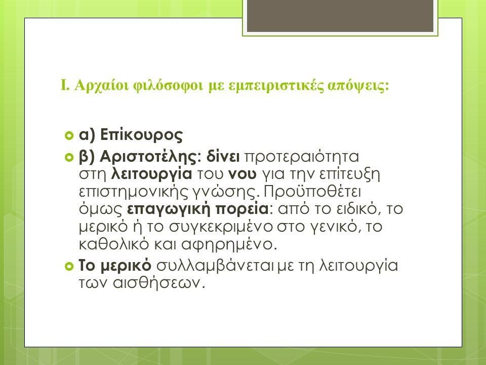 Ι. Αρχαίοι φιλόσοφοι με εμπειριστικές απόψεις:  α) Επίκουρος  β) Αριστοτέλης: δίνει προτεραιότητα στη λειτουργία του νου για την επίτευξη επιστημονι