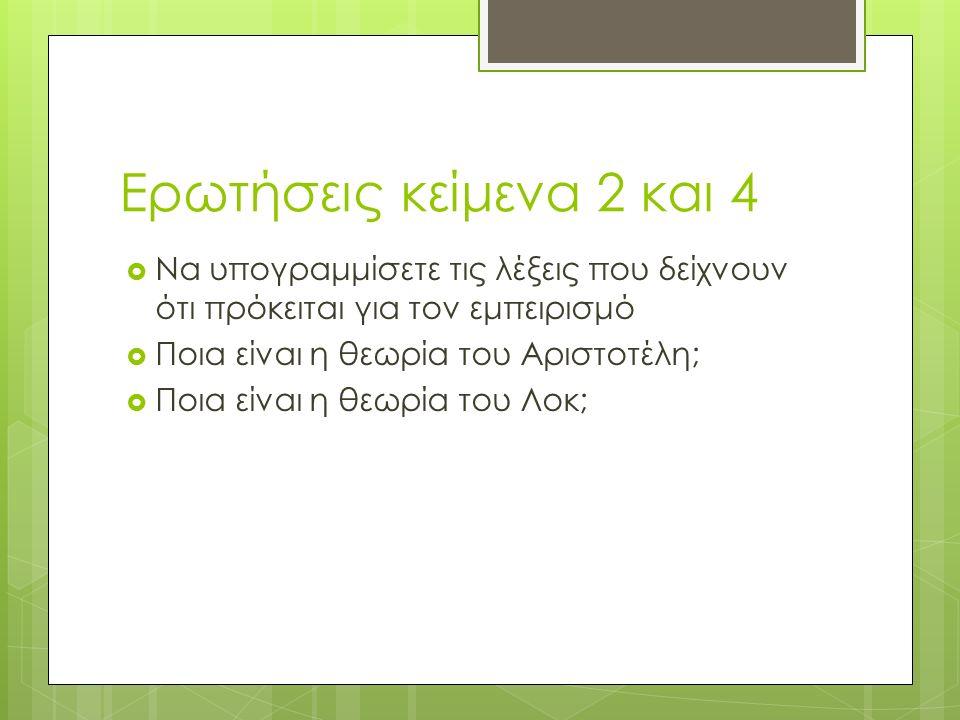 Ερωτήσεις κείμενα 2 και 4  Να υπογραμμίσετε τις λέξεις που δείχνουν ότι πρόκειται για τον εμπειρισμό  Ποια είναι η θεωρία του Αριστοτέλη;  Ποια είναι η θεωρία του Λοκ;