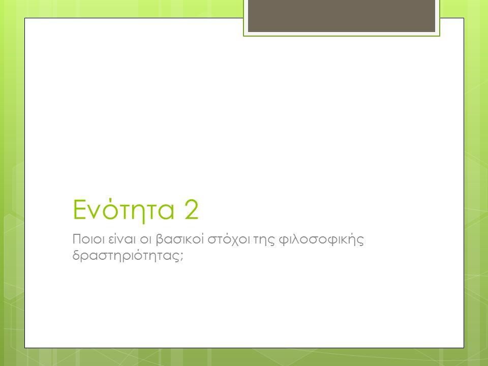 Ενότητα 2 Ποιοι είναι οι βασικοί στόχοι της φιλοσοφικής δραστηριότητας;