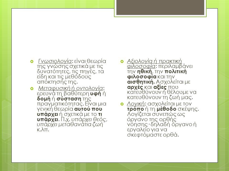  Γνωσιολογία: είναι θεωρία της γνώσης σχετικά με τις δυνατότητες, τις πηγές, τα είδη και τις μεθόδους απόκτησής της.
