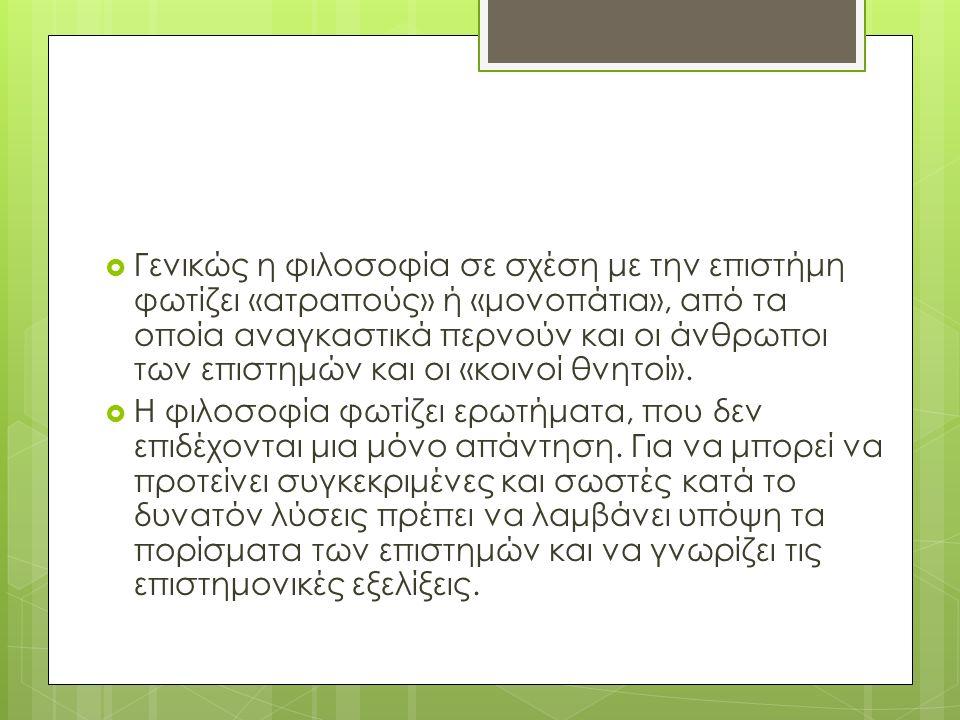  Γενικώς η φιλοσοφία σε σχέση με την επιστήμη φωτίζει «ατραπούς» ή «μονοπάτια», από τα οποία αναγκαστικά περνούν και οι άνθρωποι των επιστημών και οι «κοινοί θνητοί».
