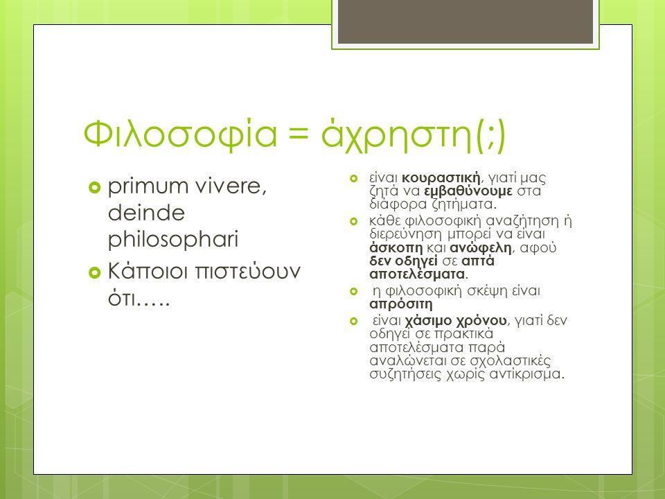 Φιλοσοφία = άχρηστη(;)  primum vivere, deinde philosophari  Κάποιοι πιστεύουν ότι…..