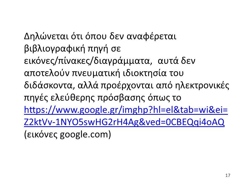 Δηλώνεται ότι όπου δεν αναφέρεται βιβλιογραφική πηγή σε εικόνες/πίνακες/διαγράμματα, αυτά δεν αποτελούν πνευματική ιδιοκτησία του διδάσκοντα, αλλά προέρχονται από ηλεκτρονικές πηγές ελεύθερης πρόσβασης όπως το https://www.google.gr/imghp hl=el&tab=wi&ei= Z2ktVv-1NYO5swHG2rH4Ag&ved=0CBEQqi4oAQ (εικόνες google.com) https://www.google.gr/imghp hl=el&tab=wi&ei= Z2ktVv-1NYO5swHG2rH4Ag&ved=0CBEQqi4oAQ 17