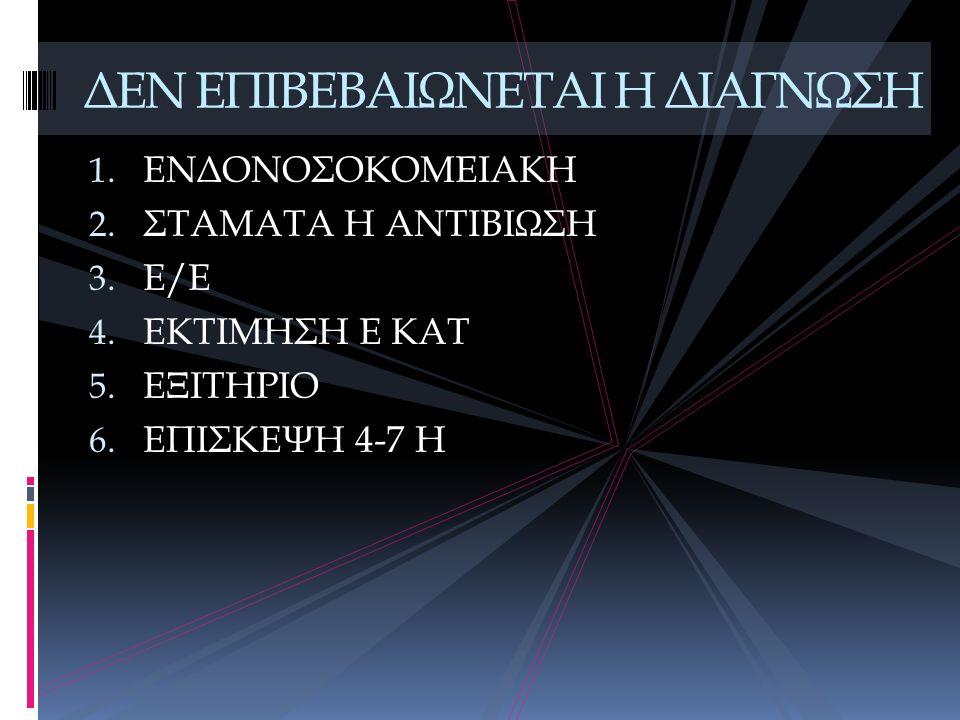 1. ΕΝΔΟΝΟΣΟΚΟΜΕΙΑΚΗ 2. ΣΤΑΜΑΤΑ Η ΑΝΤΙΒΙΩΣΗ 3. Ε/Ε 4. ΕΚΤΙΜΗΣΗ Ε ΚΑΤ 5. ΕΞΙΤΗΡΙΟ 6. ΕΠΙΣΚΕΨΗ 4-7 Η ΔΕΝ ΕΠΙΒΕΒΑΙΩΝΕΤΑΙ Η ΔΙΑΓΝΩΣΗ