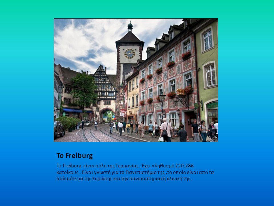 Το Freiburg Το Freiburg είναι πόλη της Γερμανίας. Έχει πληθυσμό 220.286 κατοίκους. Είναι γνωστή για το Πανεπιστήμιο της,το οποίο είναι από τα παλαιότε