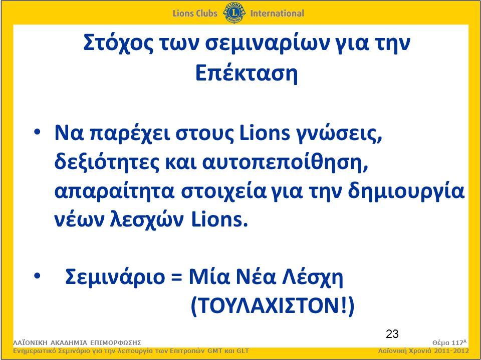 23 Στόχος των σεμιναρίων για την Επέκταση Να παρέχει στους Lions γνώσεις, δεξιότητες και αυτοπεποίθηση, απαραίτητα στοιχεία για την δημιουργία νέων λεσχών Lions.