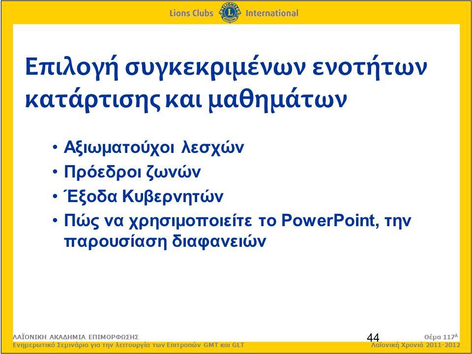 Επιλογή συγκεκριμένων ενοτήτων κατάρτισης και μαθημάτων 44 Αξιωματούχοι λεσχών Πρόεδροι ζωνών Έξοδα Κυβερνητών Πώς να χρησιμοποιείτε το PowerPoint, την παρουσίαση διαφανειών ΛΑΪΟΝΙΚΗ ΑΚΑΔΗΜΙΑ ΕΠΙΜΟΡΦΩΣΗΣ Θέμα 117 Α Ενημερωτικό Σεμινάριο για την λειτουργία των Επιτροπών GMT και GLT Λαϊονική Χρονιά 2011-2012