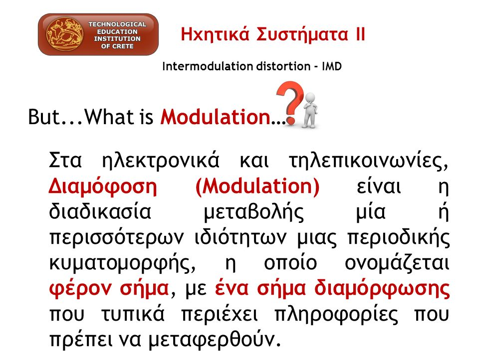 Intermodulation distortion - IMD But...What is Modulation… Στα ηλεκτρονικά και τηλεπικοινωνίες, Διαμόφοση (Modulation) είναι η διαδικασία μεταβολής μία ή περισσότερων ιδιότητων μιας περιοδικής κυματομορφής, η οποίο ονομάζεται φέρον σήμα, με ένα σήμα διαμόρφωσης που τυπικά περιέχει πληροφορίες που πρέπει να μεταφερθούν.