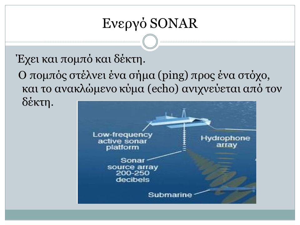 Ενεργό SONAR Έχει και πομπό και δέκτη. Ο πομπός στέλνει ένα σήμα (ping) προς ένα στόχο, και το ανακλώμενο κύμα (echo) ανιχνεύεται από τον δέκτη.