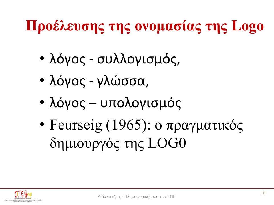 Διδακτική της Πληροφορικής και των ΤΠΕ Προέλευσης της ονομασίας της Logo λόγος - συλλογισμός, λόγος - γλώσσα, λόγος – υπολογισμός Feurseig (1965): ο πραγματικός δημιουργός της LOG0 10